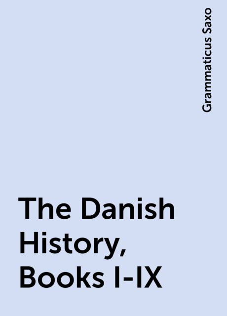 The Danish History, Books I-IX, Grammaticus Saxo
