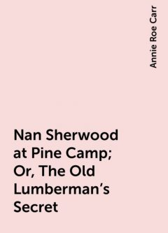 Nan Sherwood at Pine Camp; Or, The Old Lumberman's Secret, Annie Roe Carr