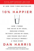 10% Happier: How I Tamed the Voice in My Head, Reduced Stress Without Losing My Edge, and Found Self-Help That Actually Works--A True Story, Dan Harris