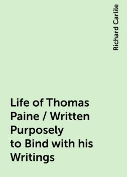 Life of Thomas Paine / Written Purposely to Bind with his Writings, Richard Carlile
