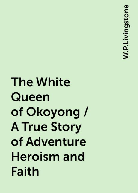 The White Queen of Okoyong / A True Story of Adventure Heroism and Faith, W.P.Livingstone