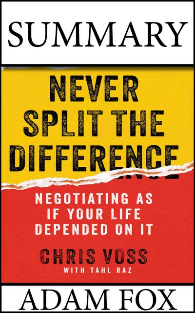 Summary: Never Split The Difference: Negotiating As If Your Life Depended On It, Adam Fox