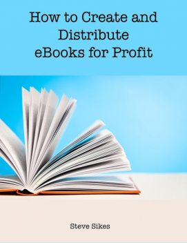 How to Create and Distribute Ebooks for Profit, Steve Sikes