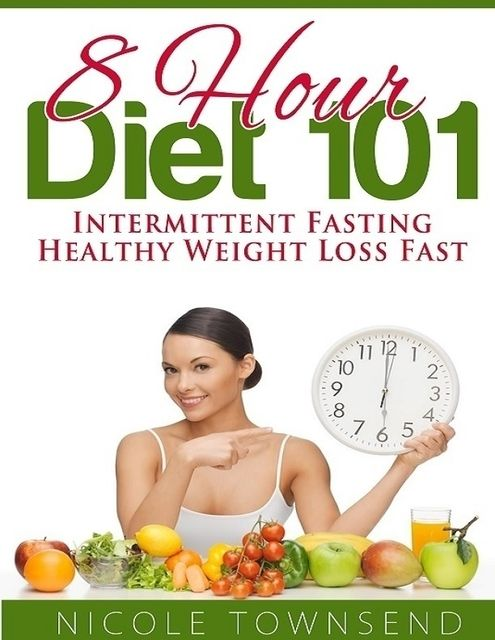 8 Hour Diet 101: Intermittent Fasting Healthy Weight Loss Fast, Nicole Townsend
