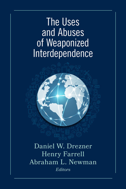 The Uses and Abuses of Weaponized Interdependence, Drezner Daniel, Henry Farrell, Abraham L. Newman