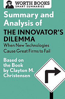Summary and Analysis of The Innovator's Dilemma: When New Technologies Cause Great Firms to Fail, Worth Books