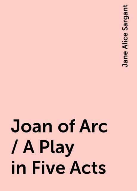 Joan of Arc / A Play in Five Acts, Jane Alice Sargant