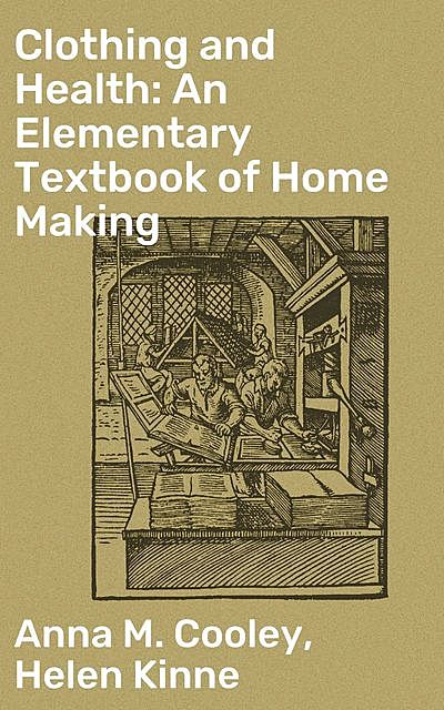 Clothing and Health: An Elementary Textbook of Home Making, Anna M. Cooley, Helen Kinne