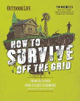 How to Survive Off the Grid, Tim MacWelch, Editors of Outdoor Life