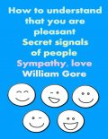 How to Understand That You are Pleasant. Secret Signals of People. Sympathy, Love, William Gore