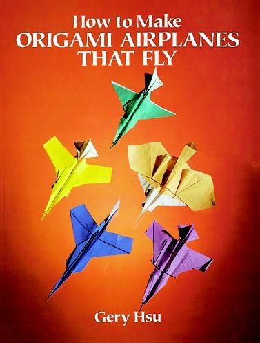 How to Make Origami Airplanes That Fly, Gery Hsu