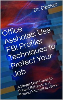 Office Assholes: Use FBI Profiler Techniques to Protect Your Job: A Simple User Guide to Predict Behavior and Protect Yourself at Work, Decker
