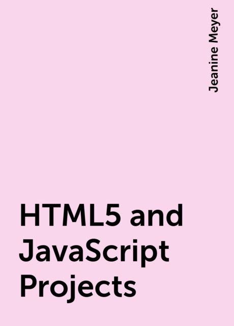 HTML5 and JavaScript Projects, Jeanine Meyer