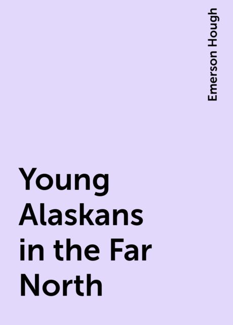 Young Alaskans in the Far North, Emerson Hough
