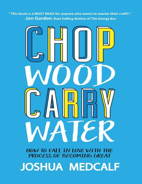 Chop Wood Carry Water: How to Fall In Love With the Process of Becoming Great, Joshua Medcalf