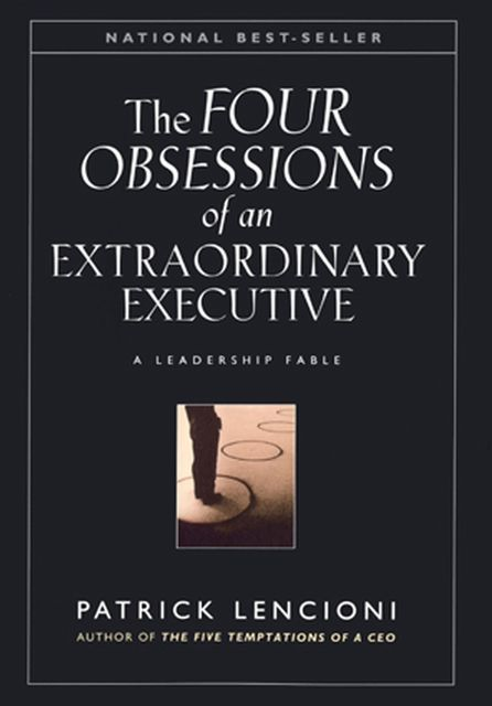 The Four Obsessions of an Extraordinary Executive: A Leadership Fable, Patrick Lencioni