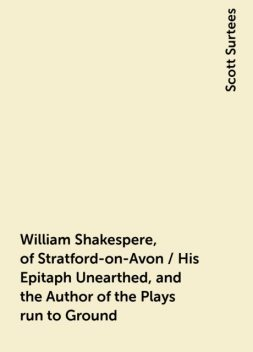 William Shakespere, of Stratford-on-Avon / His Epitaph Unearthed, and the Author of the Plays run to Ground, Scott Surtees