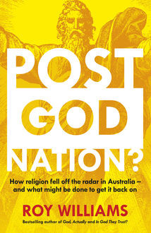 Post-God Nation: How Religion Fell Off The Radar in Australia – and What Might be Done To Get It Back On, Roy Williams