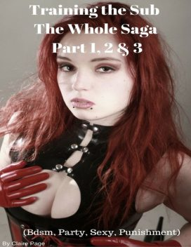 Training the Sub – The Whole Saga Part 1, 2 & 3 (Bdsm, Party, Sexy, Punishment), Claire Page