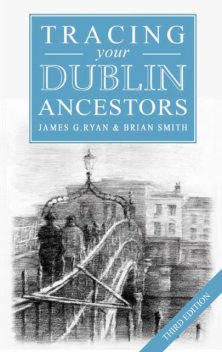 A Guide to Tracing your Dublin Ancestors, Brian Smith, James G Ryan