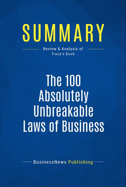 Summary : The 100 Absolutely Unbreakable Laws of Business Success – Brian Tracy, BusinessNews Publishing