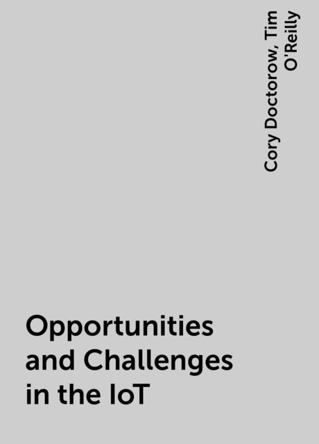 Opportunities and Challenges in the IoT, Cory Doctorow, Tim O'Reilly