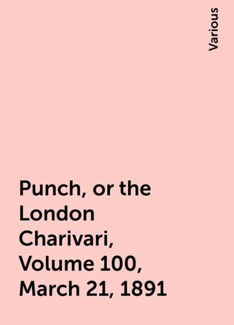 Punch, or the London Charivari, Volume 100, March 21, 1891, Various