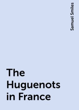The Huguenots in France, Samuel Smiles