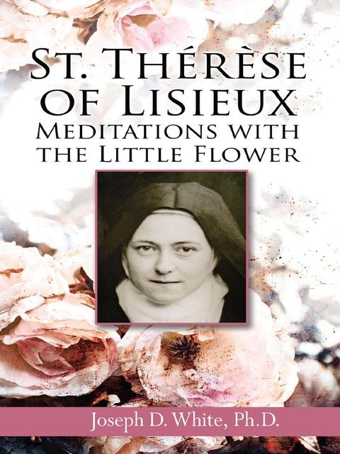 St. Therese of Lisieux, Ph.D., Joseph D.White