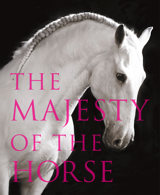 The Majesty of the Horse: An Illustrated History, Tamsin Pickeral