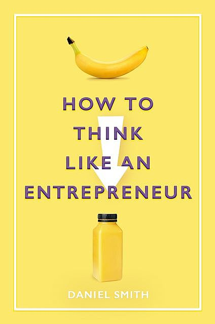 How to Think Like an Entrepreneur, Daniel Smith