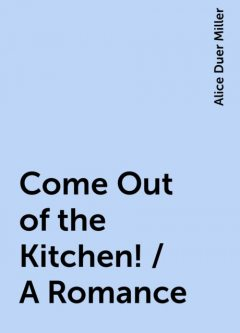 Come Out of the Kitchen! / A Romance, Alice Duer Miller