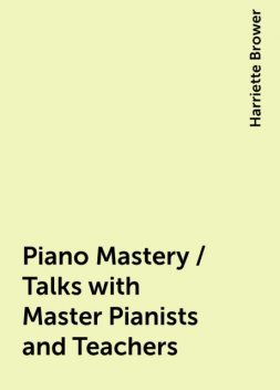 Piano Mastery / Talks with Master Pianists and Teachers, Harriette Brower