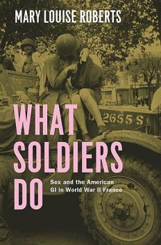 What Soldiers Do: Sex and the American GI in World War II France, Roberts, Mary Louise