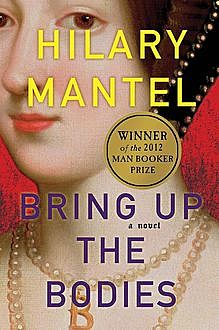 Wolf Hall: Bring Up the Bodies, Hilary Mantel