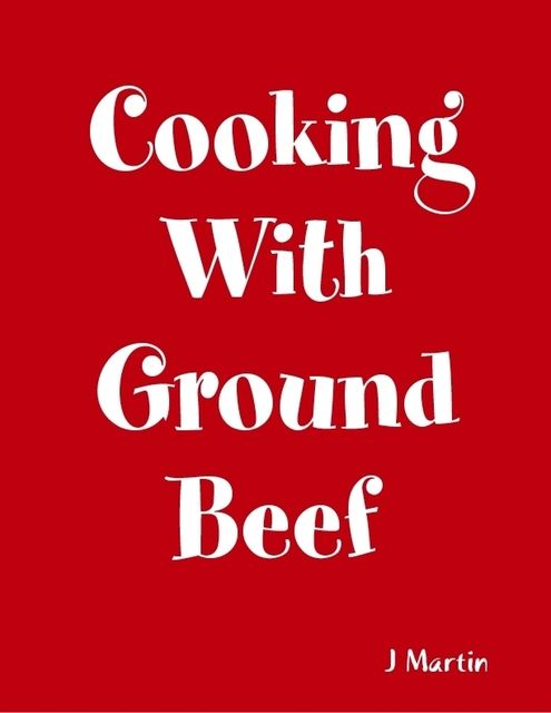 Cooking With Ground Beef, J Martin