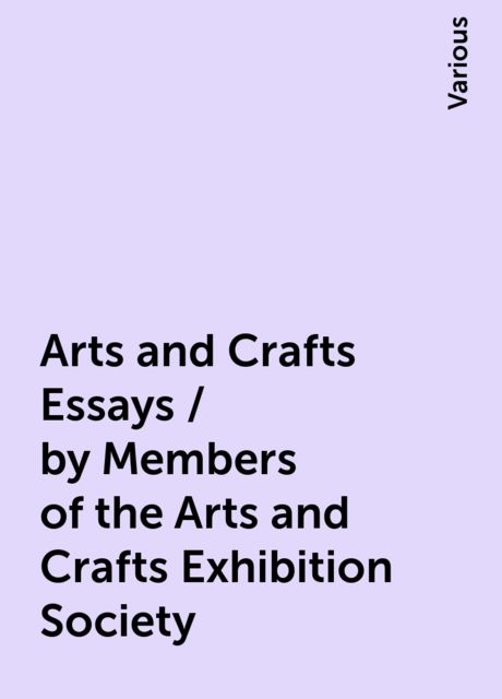 Arts and Crafts Essays / by Members of the Arts and Crafts Exhibition Society, Various