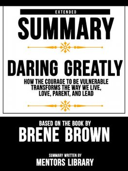 Extended Summary Of Daring Greatly: How The Courage To Be Vulnerable Transforms The Way We Live, Love, Parent, And Lead – Based On The Book By Brene Brown, Mentors Library