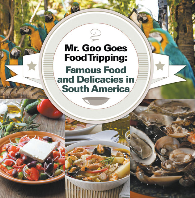 Mr. Goo Goes Food Tripping: Famous Food and Delicacies in South America, Baby Professor