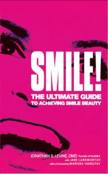 Smile! : The Ultimate Guide to Achieving Smile Beauty, Jane Larkworthy, Jonathan B. Levine