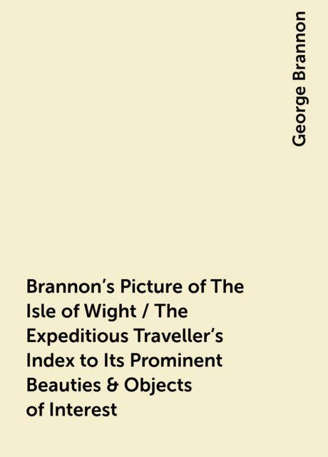 Brannon's Picture of The Isle of Wight / The Expeditious Traveller's Index to Its Prominent Beauties & Objects of Interest. Compiled Especially with Reference to Those Numerous Visitors Who Can Spare but Two or Three Days to Make the Tour of the Islan, George Brannon