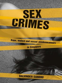 Sex Crimes: Rape, molest and sexual misdemeanours in Singapore, Balvinder Sandhu
