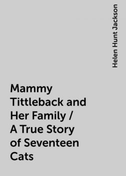 Mammy Tittleback and Her Family / A True Story of Seventeen Cats, Helen Hunt Jackson