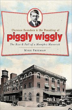 Clarence Saunders and the Founding of Piggly Wiggly, Mike Freeman