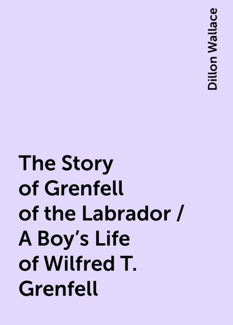 The Story of Grenfell of the Labrador / A Boy's Life of Wilfred T. Grenfell, Dillon Wallace