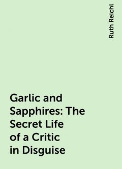 Garlic and Sapphires: The Secret Life of a Critic in Disguise, Ruth Reichl