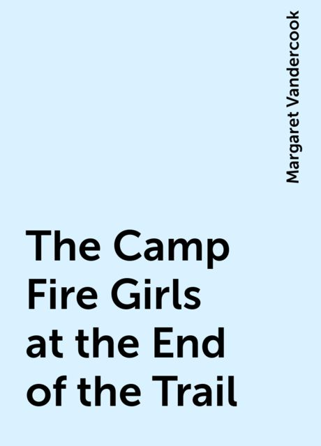 The Camp Fire Girls at the End of the Trail, Margaret Vandercook