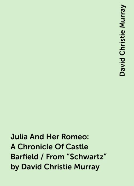 """Julia And Her Romeo: A Chronicle Of Castle Barfield / From """"Schwartz"""" by David Christie Murray, David Christie Murray"""