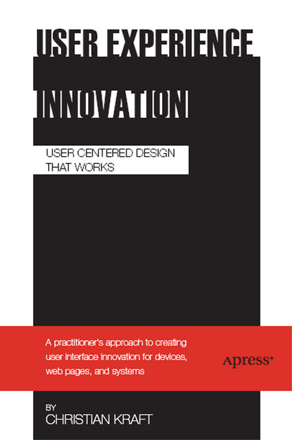 User Experience Innovation: User Centered Design That Works, Christian Kraft