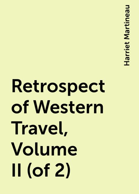 Retrospect of Western Travel, Volume II (of 2), Harriet Martineau